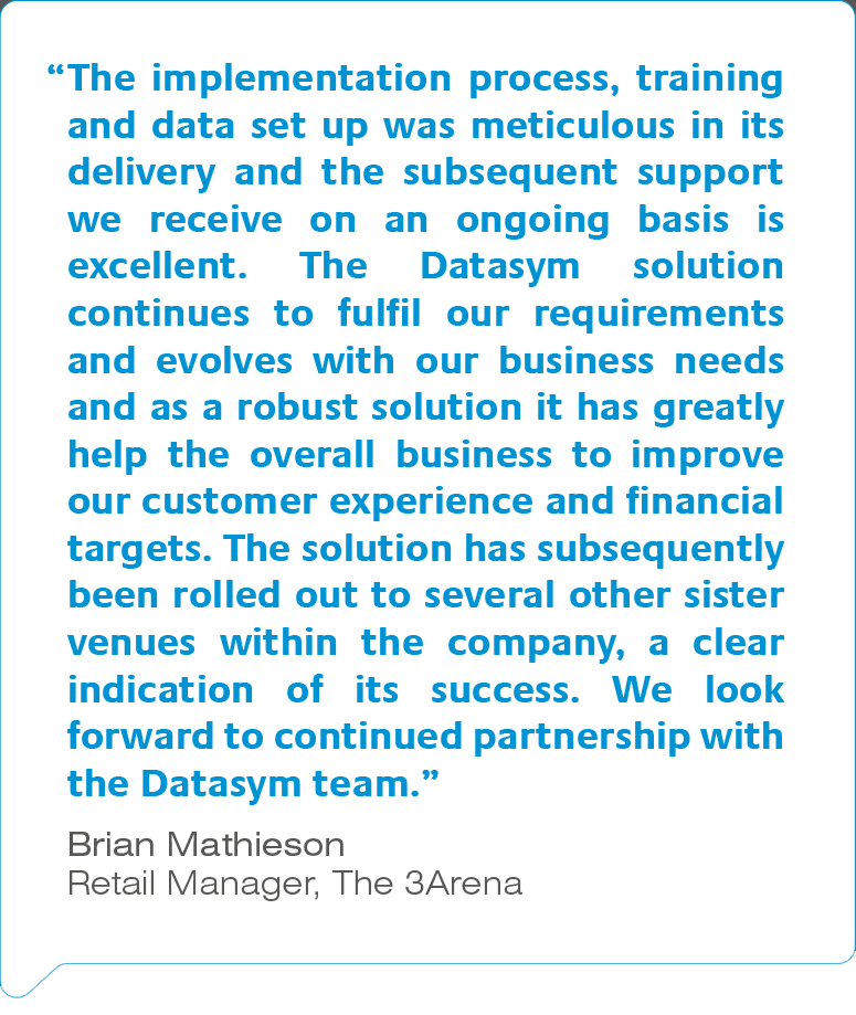 """""""The implementation process, training and data set up was meticulous in its delivery and the subsequent support we receive on an ongoing basis is excellent. The Datasym solution continues to fulfil our requirements and evolves with our business needs and as a robust solution it has greatly help the overall business to improve our customer experience and financial targets. The solution has subsequently been rolled out to several other sister venues within the company, a clear indication of its success. We look forward to continued partnership with the Datasym team."""" Brian Mathieson, Retail Manager, The 3Arena"""